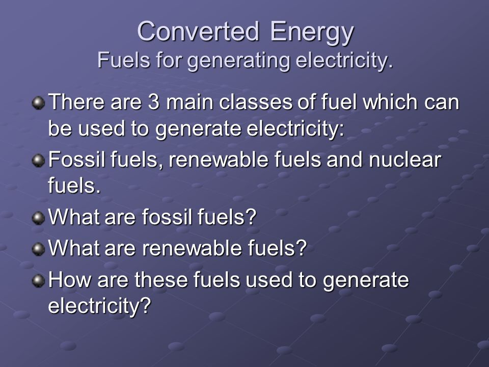 Converted Energy Fuels for generating electricity.