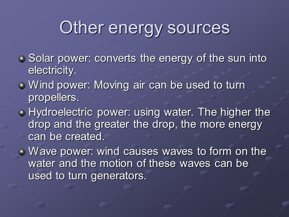 Other energy sources Solar power: converts the energy of the sun into electricity. Wind power: Moving air can be used to turn propellers.