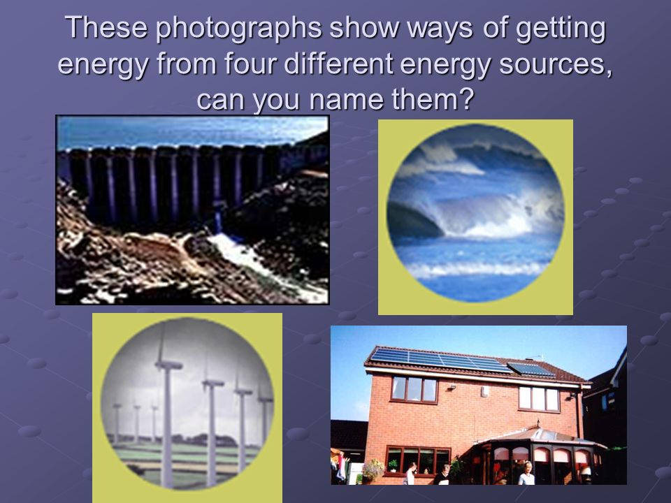 These photographs show ways of getting energy from four different energy sources, can you name them