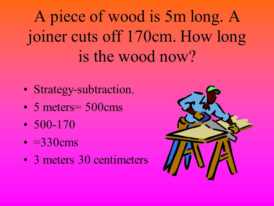 A piece of wood is 5m long. A joiner cuts off 170cm