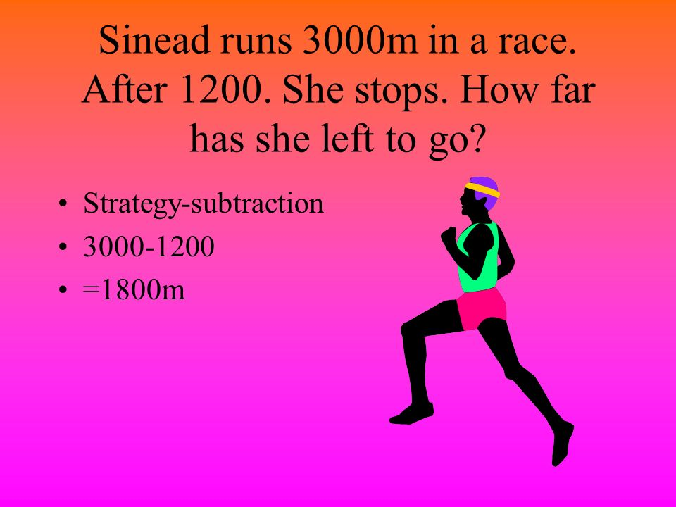 Sinead runs 3000m in a race. After 1200. She stops
