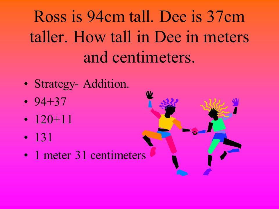Ross is 94cm tall. Dee is 37cm taller