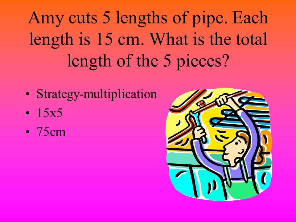 Amy cuts 5 lengths of pipe. Each length is 15 cm