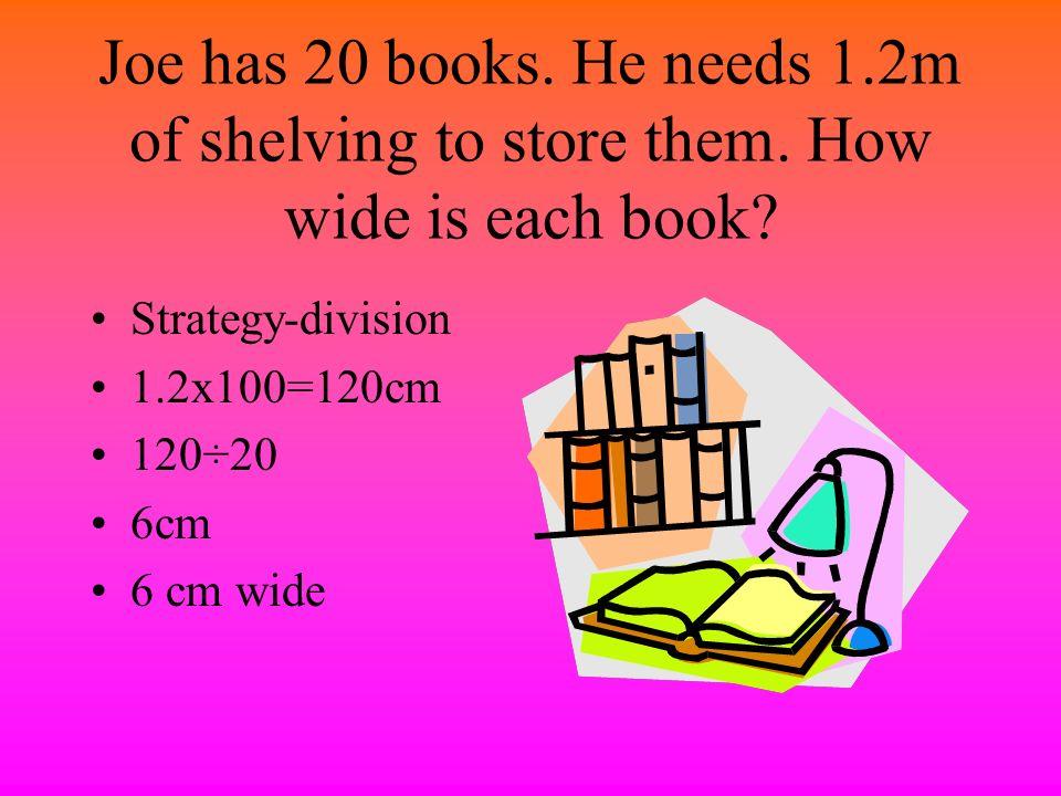Joe has 20 books. He needs 1. 2m of shelving to store them