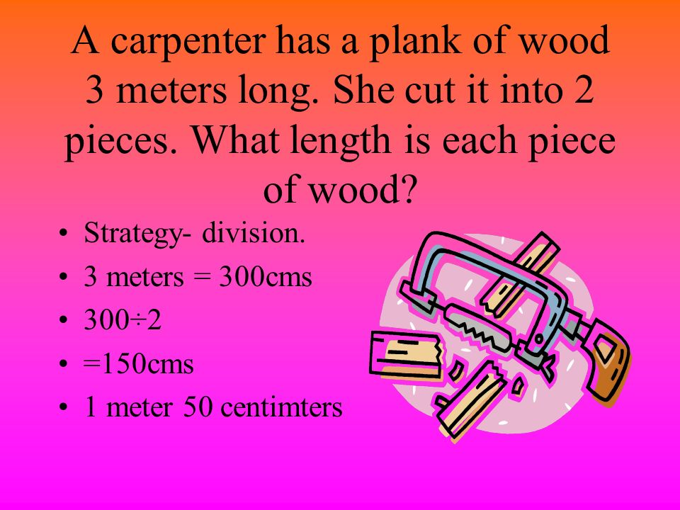 A carpenter has a plank of wood 3 meters long. She cut it into 2 pieces. What length is each piece of wood