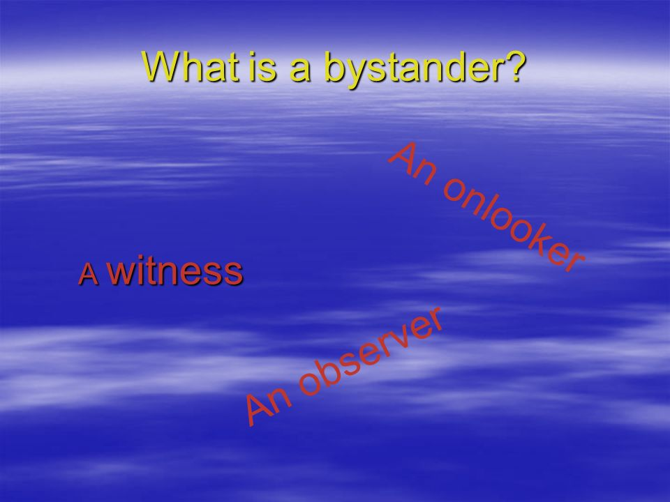 What is a bystander An onlooker A witness An observer
