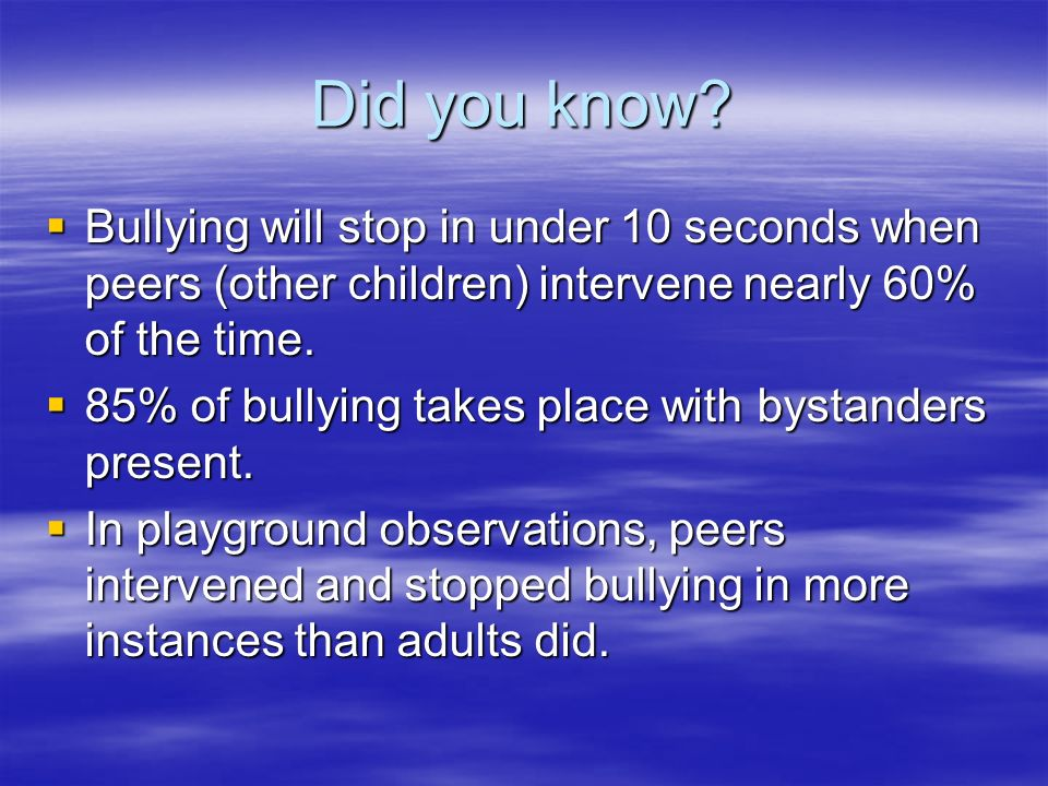 Did you know Bullying will stop in under 10 seconds when peers (other children) intervene nearly 60% of the time.