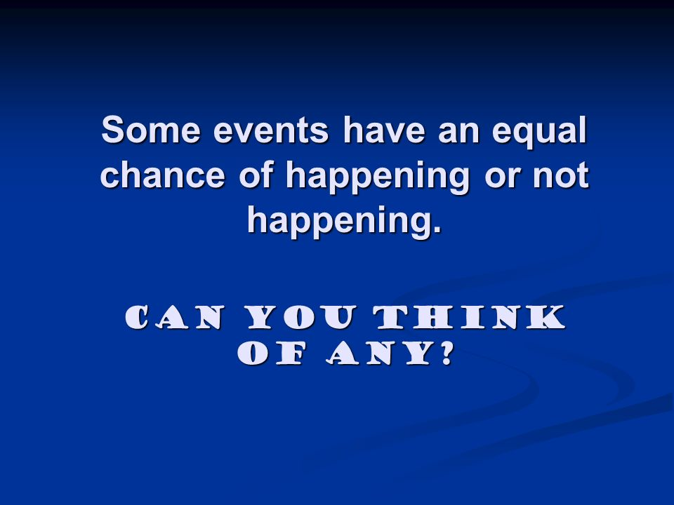 Some events have an equal chance of happening or not happening