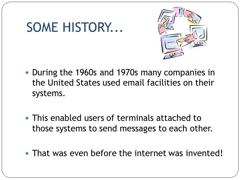 SOME HISTORY... During the 1960s and 1970s many companies in the United States used email facilities on their systems.