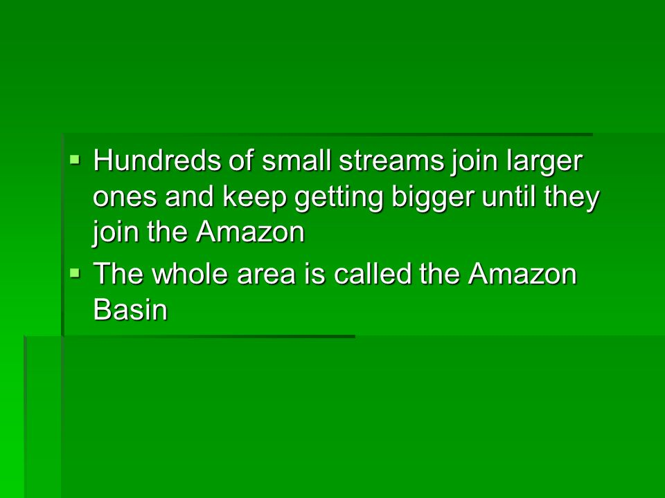 Hundreds of small streams join larger ones and keep getting bigger until they join the Amazon