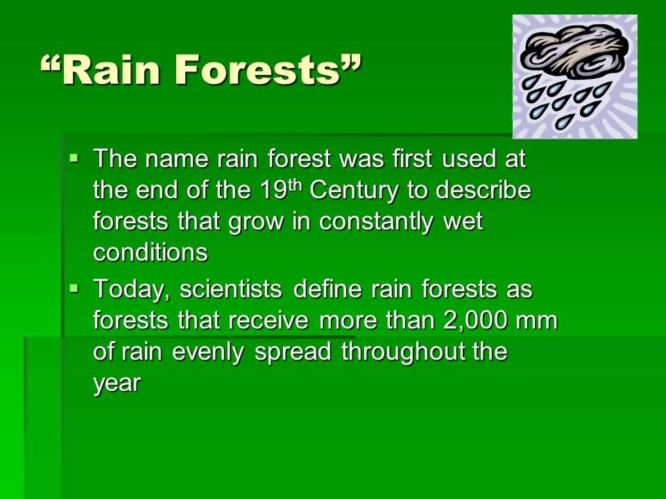 Rain Forests The name rain forest was first used at the end of the 19th Century to describe forests that grow in constantly wet conditions.