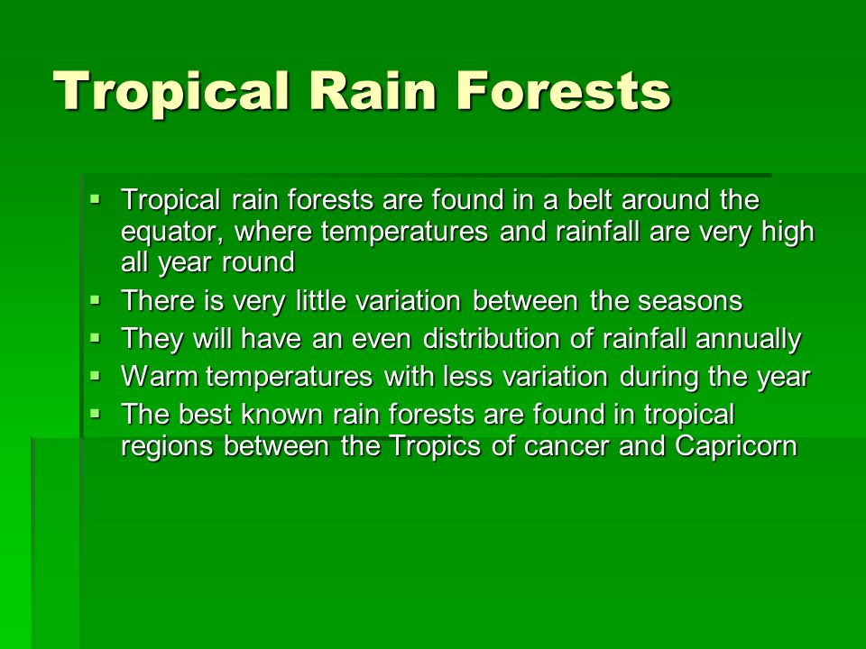 Tropical Rain Forests Tropical rain forests are found in a belt around the equator, where temperatures and rainfall are very high all year round.