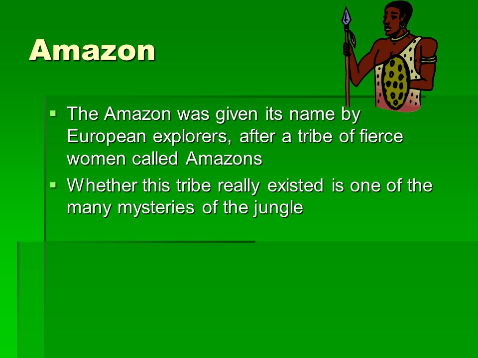 Amazon The Amazon was given its name by European explorers, after a tribe of fierce women called Amazons.