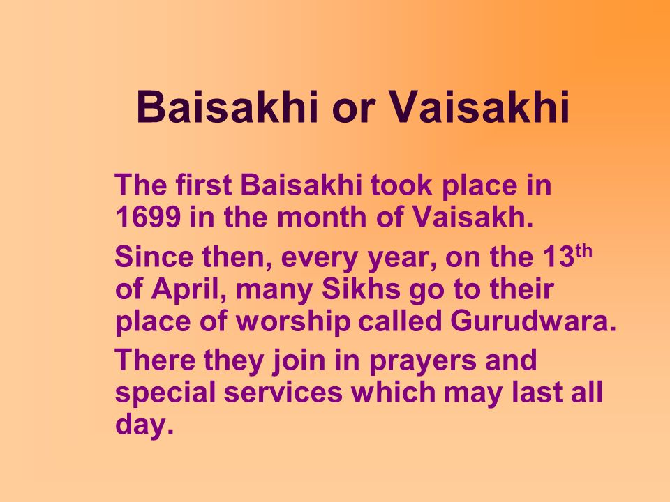 Baisakhi or Vaisakhi The first Baisakhi took place in 1699 in the month of Vaisakh.