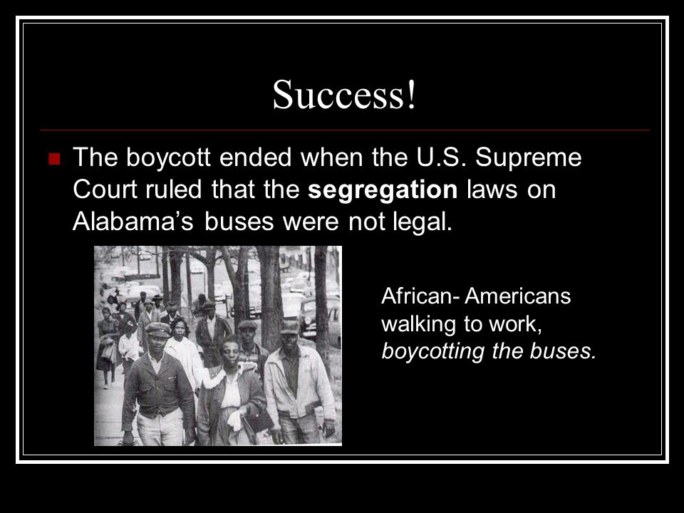 Success! The boycott ended when the U.S. Supreme Court ruled that the segregation laws on Alabama's buses were not legal.