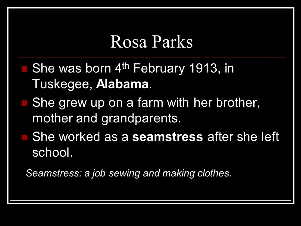 Rosa Parks She was born 4th February 1913, in Tuskegee, Alabama.