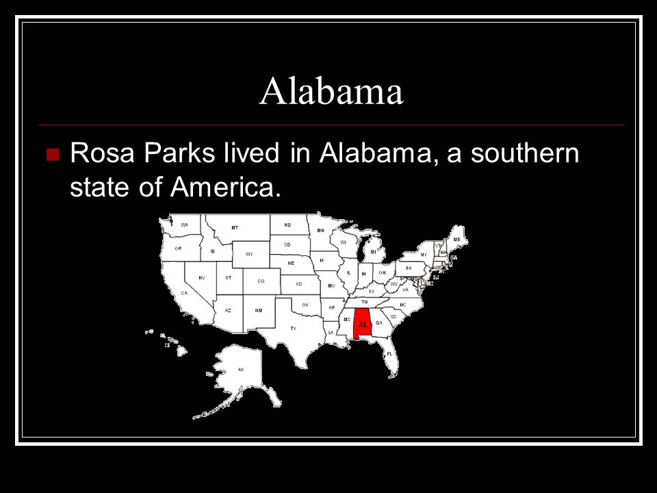 Alabama Rosa Parks lived in Alabama, a southern state of America.