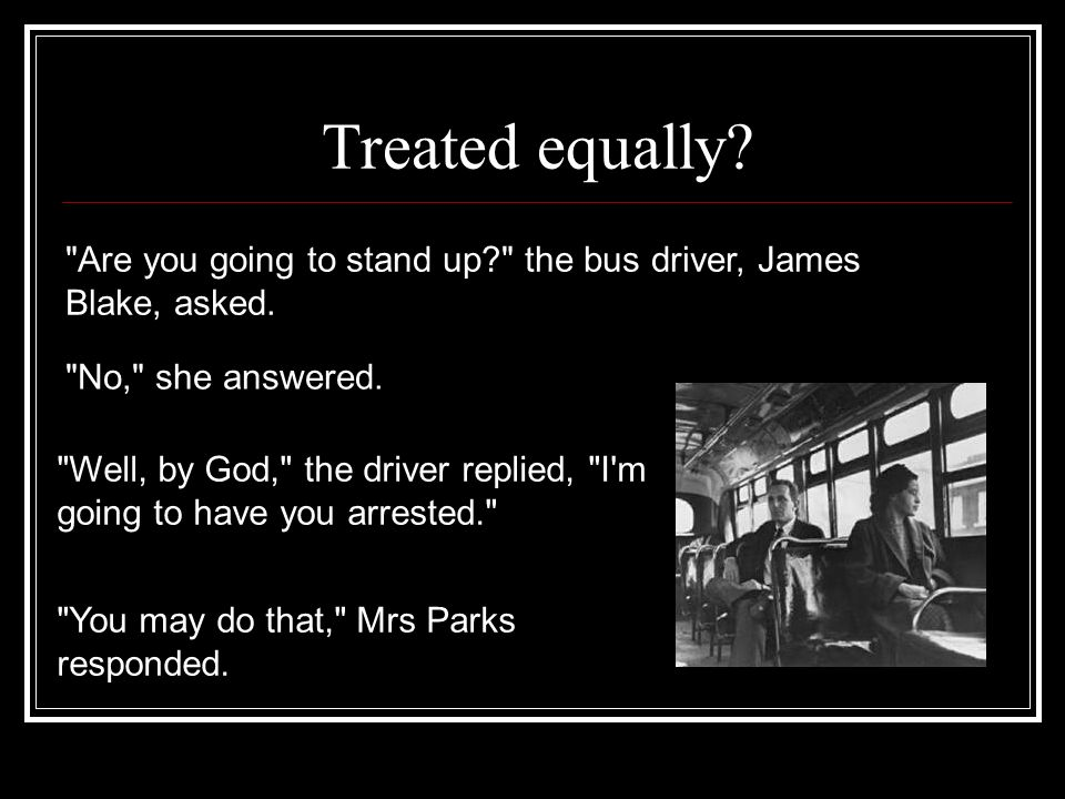 Treated equally Are you going to stand up the bus driver, James Blake, asked. No, she answered.