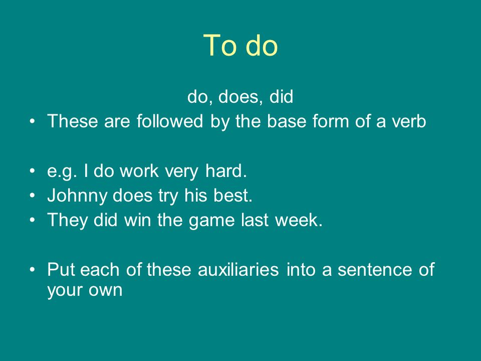 To do do, does, did These are followed by the base form of a verb
