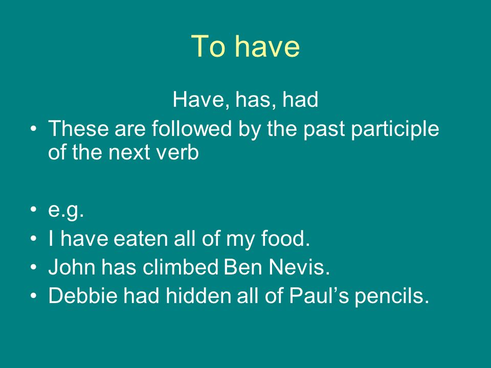 To have Have, has, had. These are followed by the past participle of the next verb. e.g. I have eaten all of my food.