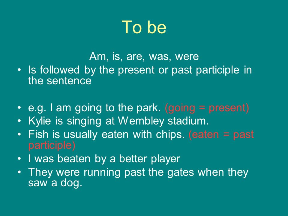 To be Am, is, are, was, were. Is followed by the present or past participle in the sentence. e.g. I am going to the park. (going = present)