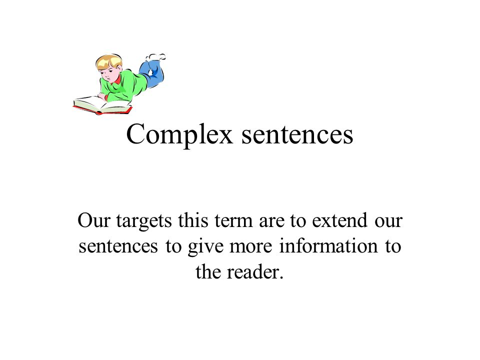 Complex sentencesOur targets this term are to extend our sentences to give more information to the reader.