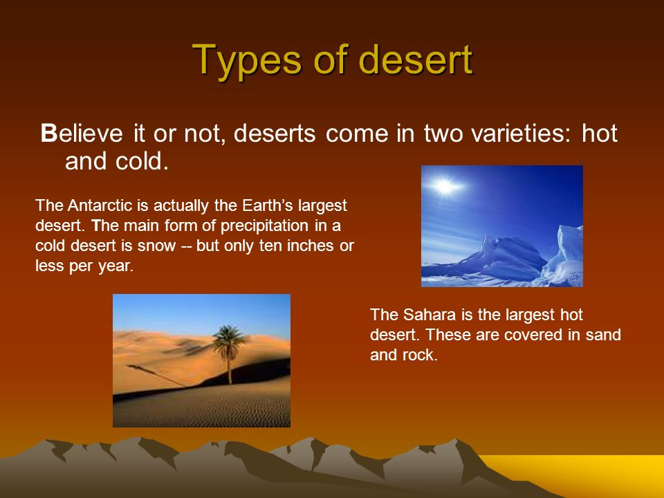 Types of desert Believe it or not, deserts come in two varieties: hot and cold.