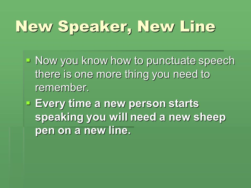 New Speaker, New Line Now you know how to punctuate speech there is one more thing you need to remember.