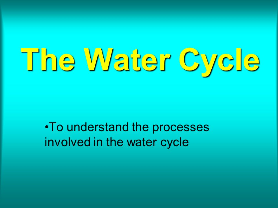To understand the processes involved in the water cycle