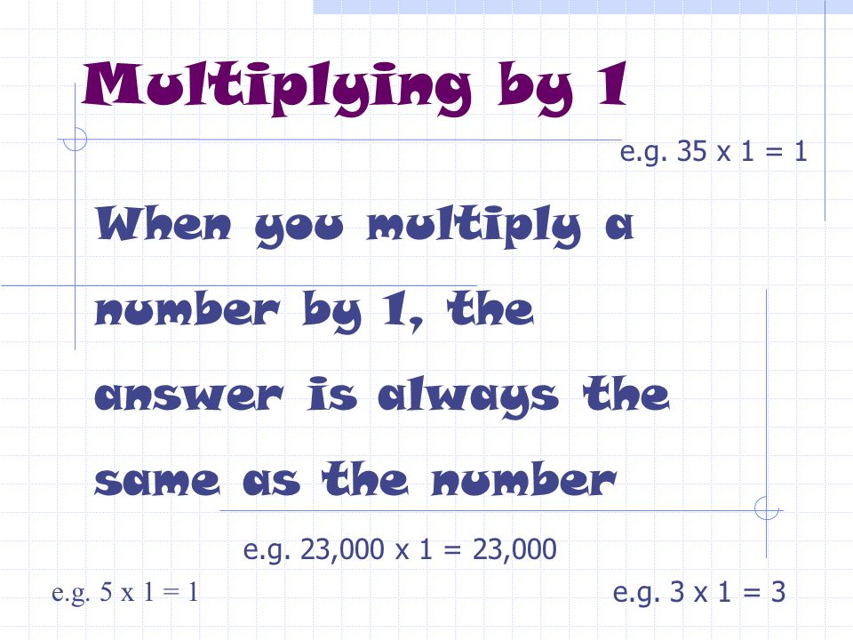 Multiplying by 1 e.g. 35 x 1 = 1. When you multiply a number by 1, the answer is always the same as the number.