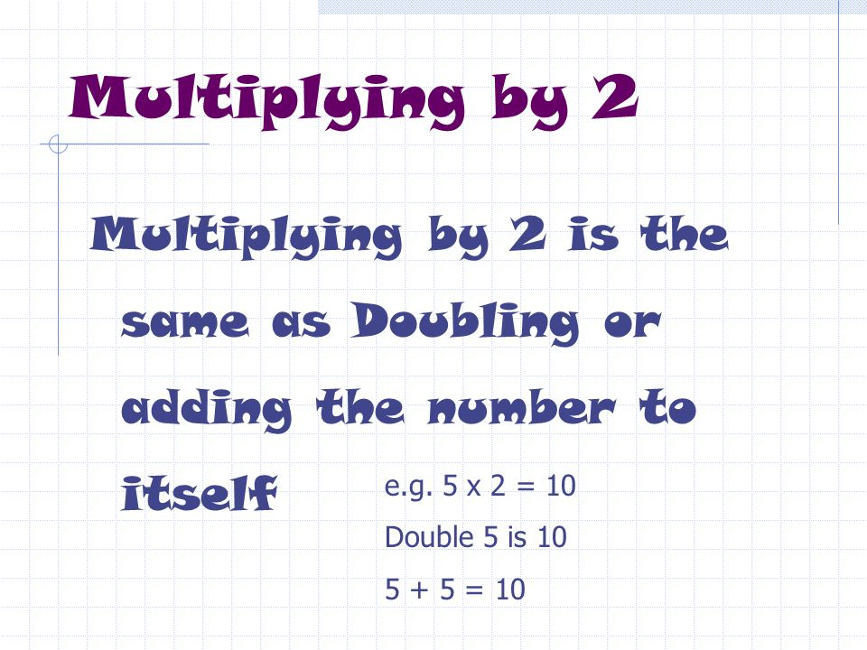 Multiplying by 2 Multiplying by 2 is the same as Doubling or adding the number to itself. e.g. 5 x 2 = 10.