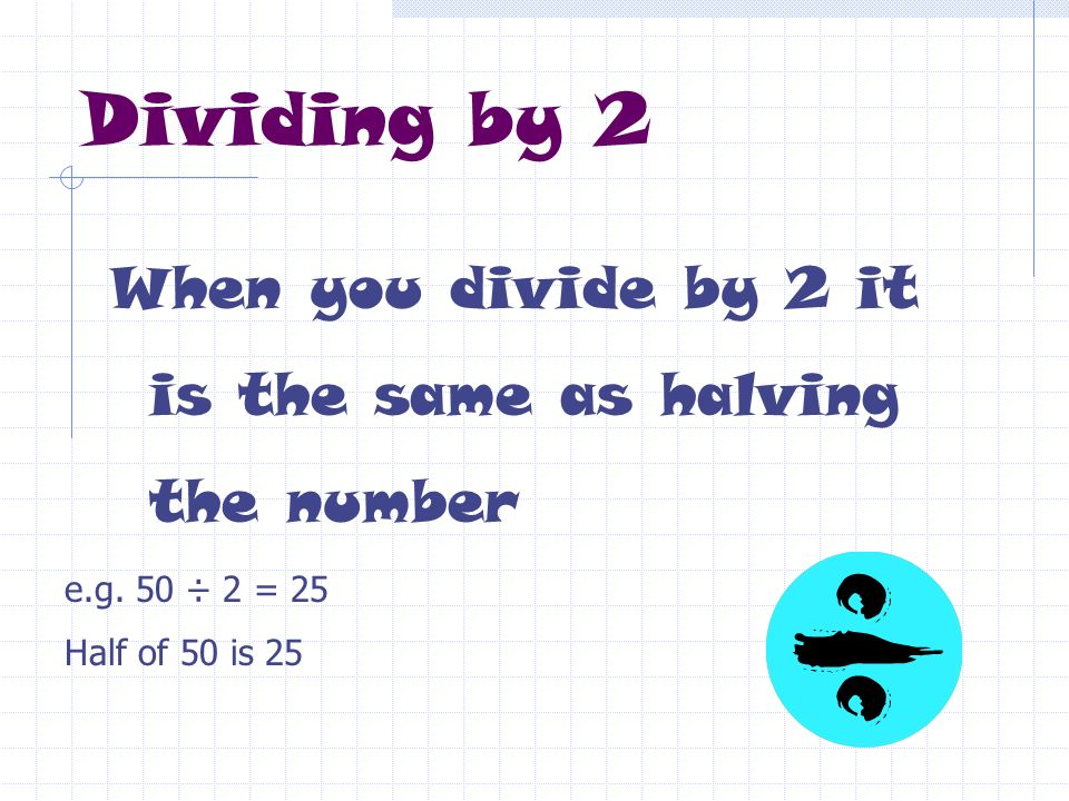 Dividing by 2 When you divide by 2 it is the same as halving the number.