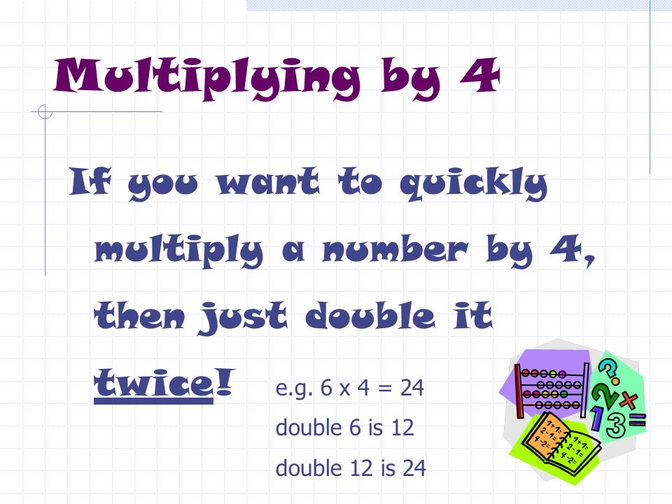 Multiplying by 4 If you want to quickly multiply a number by 4, then just double it twice! e.g. 6 x 4 = 24.