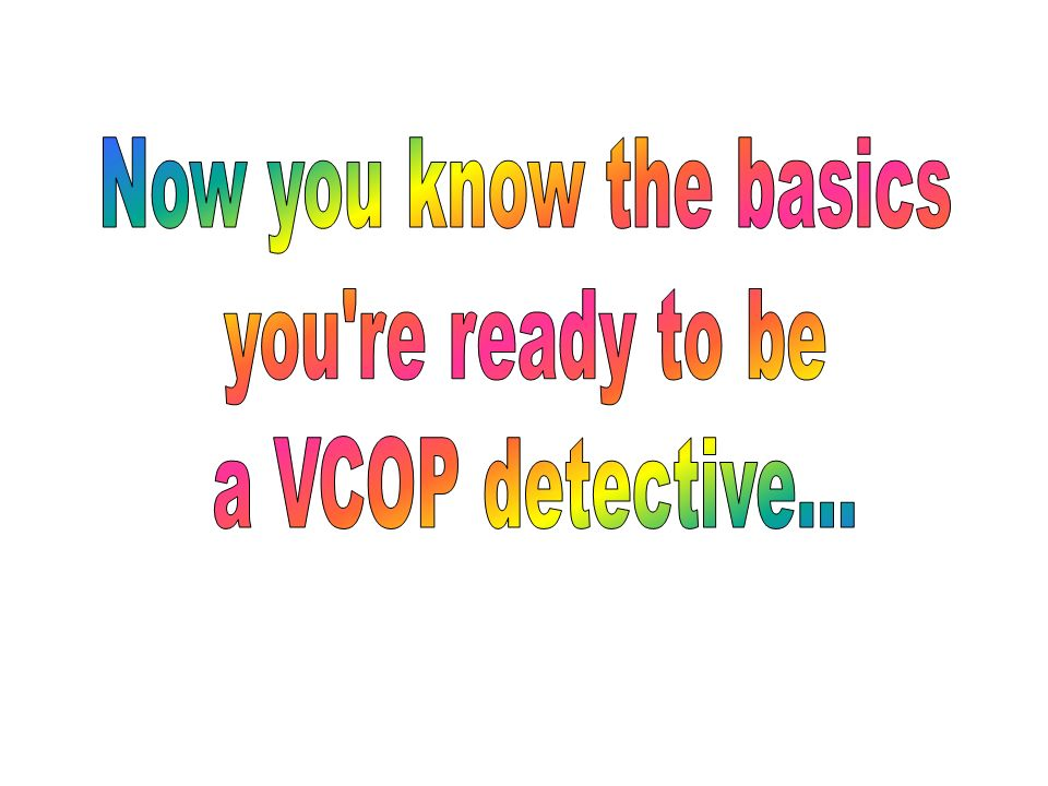 Now you know the basics you re ready to be a VCOP detective...