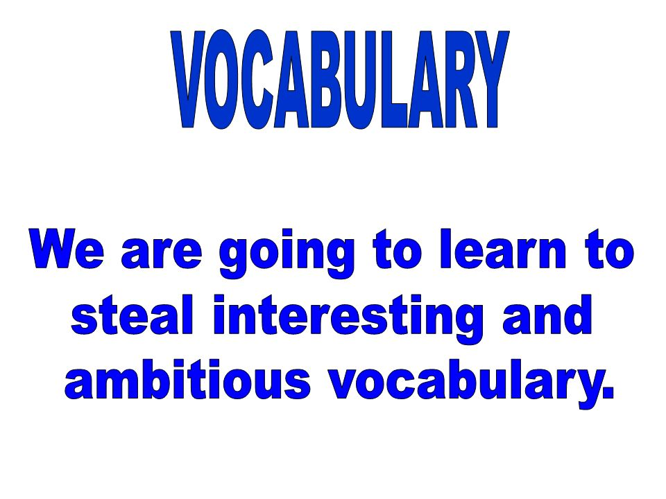 VOCABULARY We are going to learn to steal interesting and ambitious vocabulary.
