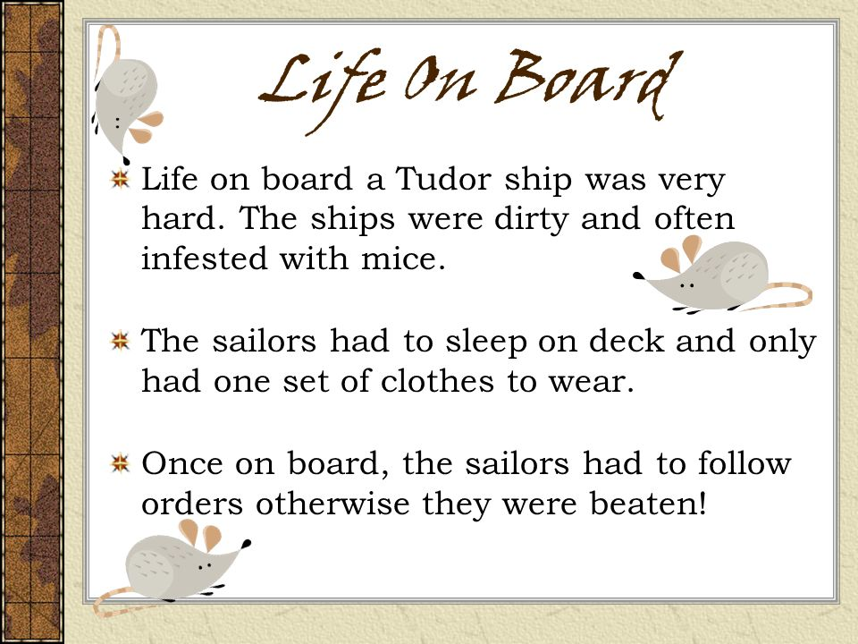 Life On Board Life on board a Tudor ship was very hard. The ships were dirty and often infested with mice.