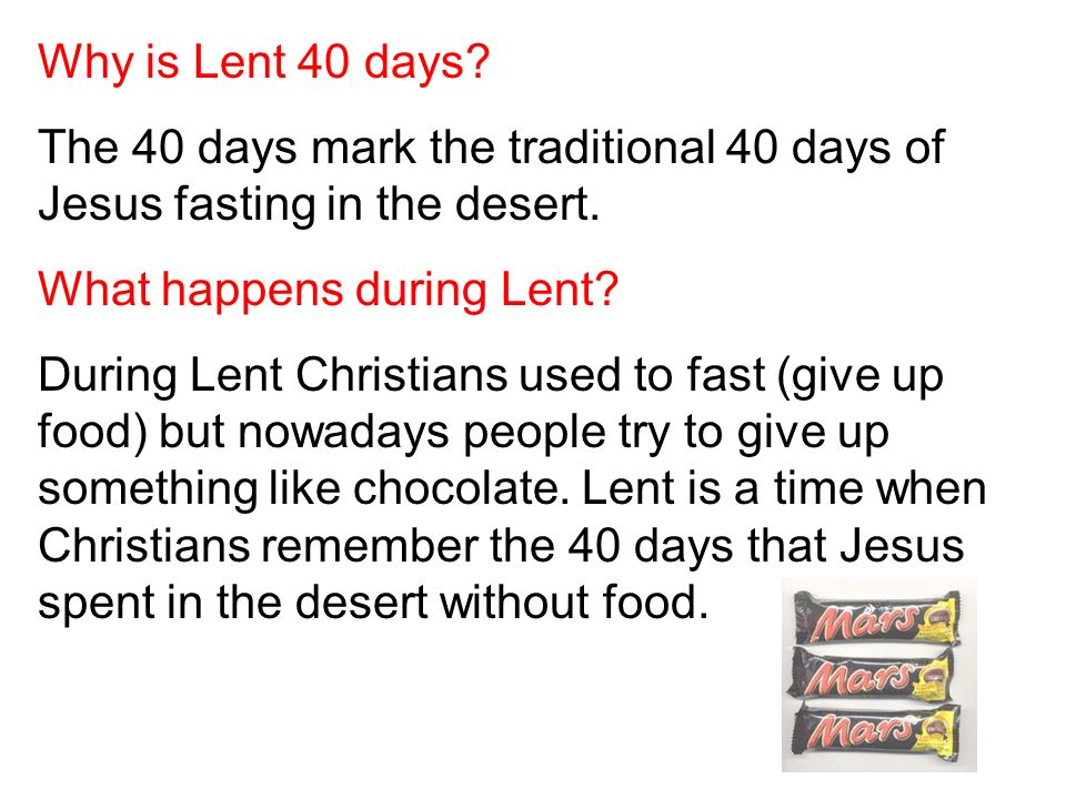 Why is Lent 40 days The 40 days mark the traditional 40 days of Jesus fasting in the desert. What happens during Lent