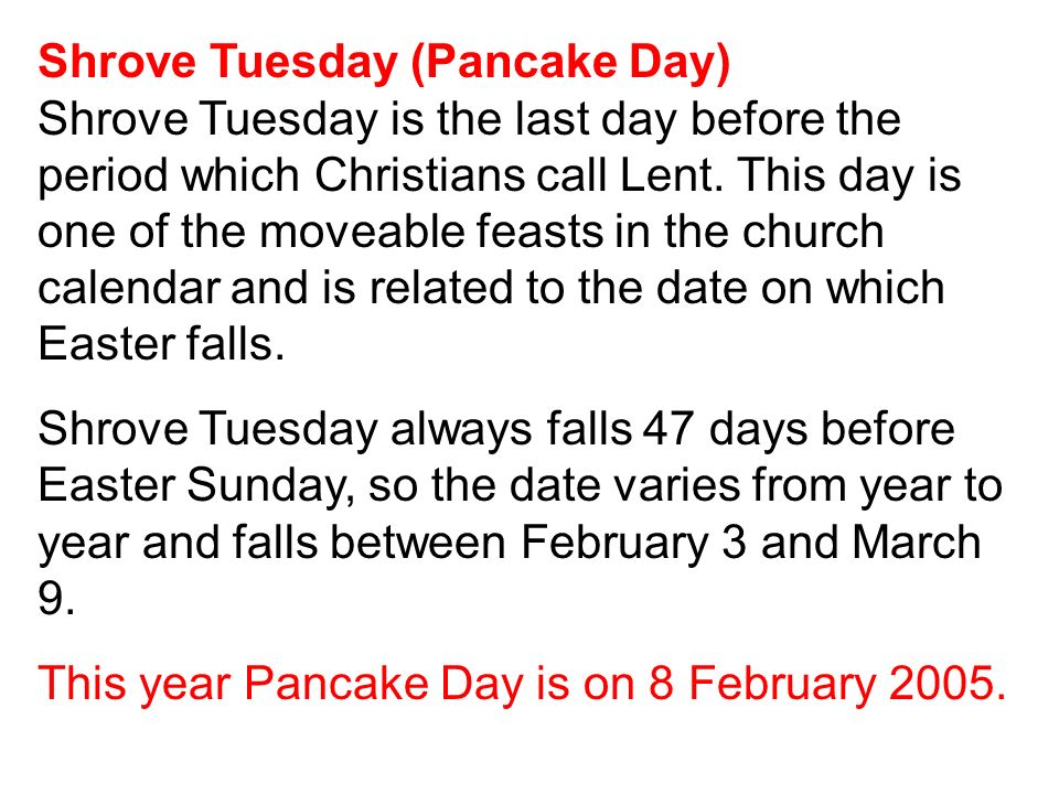 Shrove Tuesday (Pancake Day) Shrove Tuesday is the last day before the period which Christians call Lent. This day is one of the moveable feasts in the church calendar and is related to the date on which Easter falls.