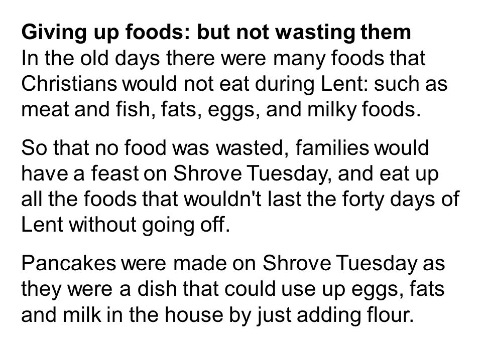 Giving up foods: but not wasting them In the old days there were many foods that Christians would not eat during Lent: such as meat and fish, fats, eggs, and milky foods.