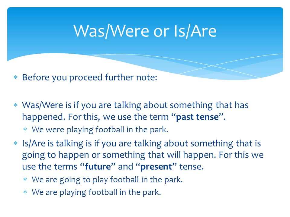 Was/Were or Is/Are Before you proceed further note: