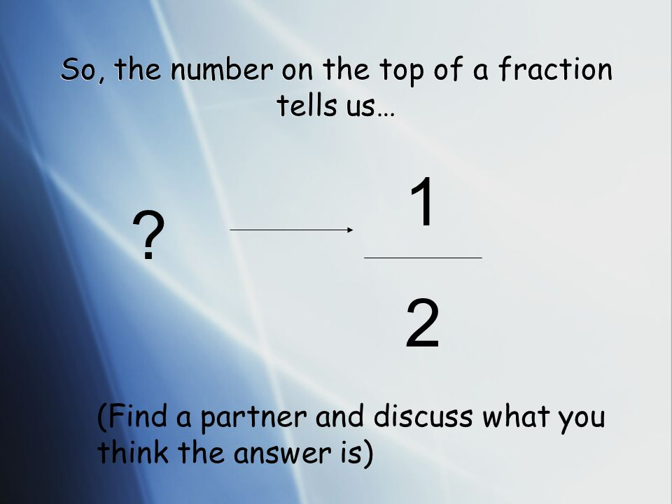 So, the number on the top of a fraction tells us…