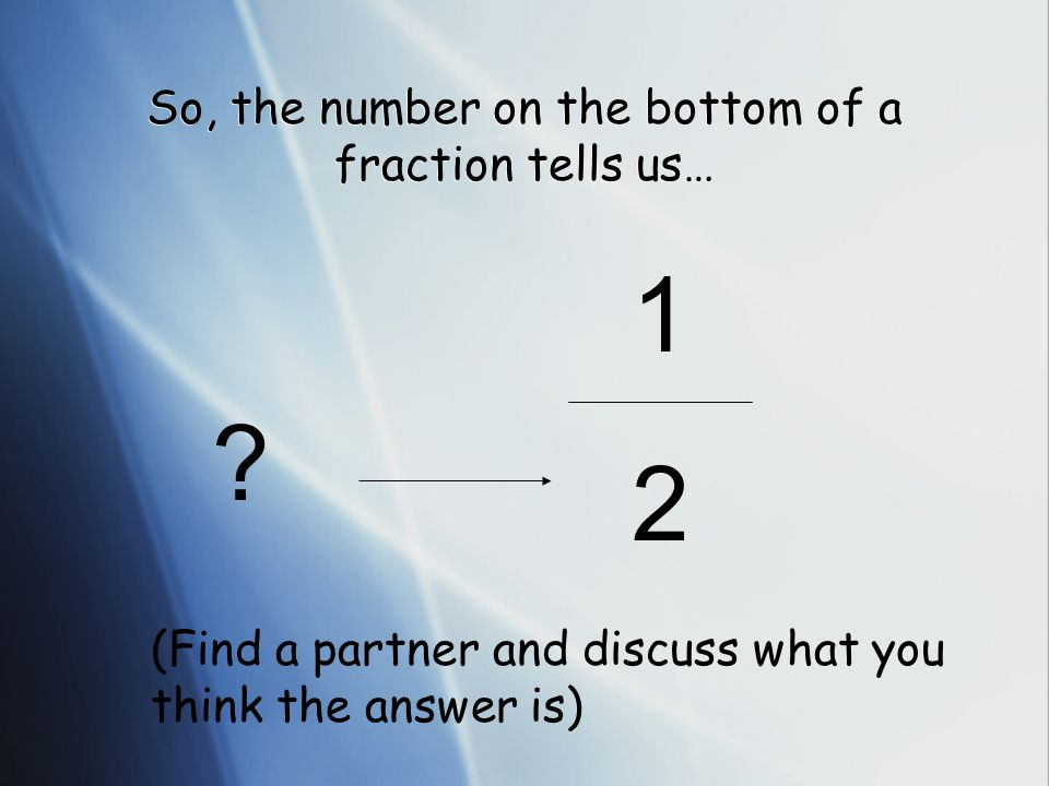 So, the number on the bottom of a fraction tells us…