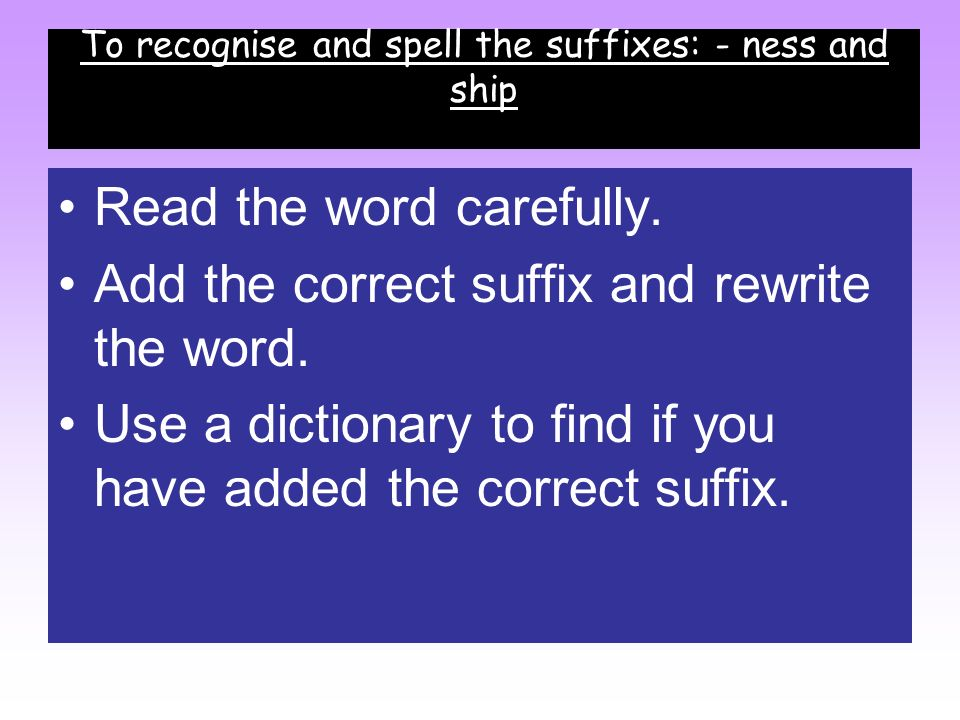 To recognise and spell the suffixes: - ness and ship