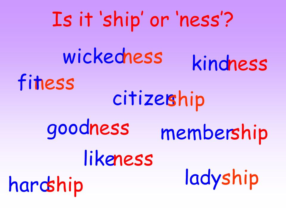Is it 'ship' or 'ness' wicked. ness. kind. ness. fit. ness. citizen. ship. good. ness. member.