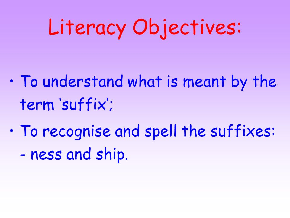Literacy Objectives: To understand what is meant by the term 'suffix';