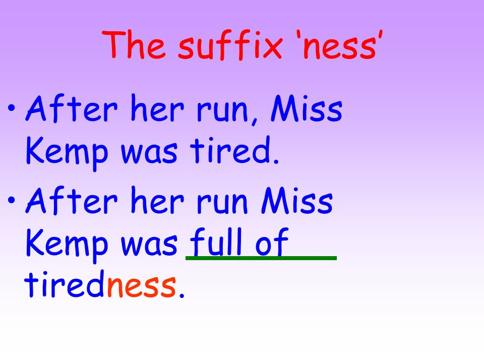 The suffix 'ness' After her run, Miss Kemp was tired.