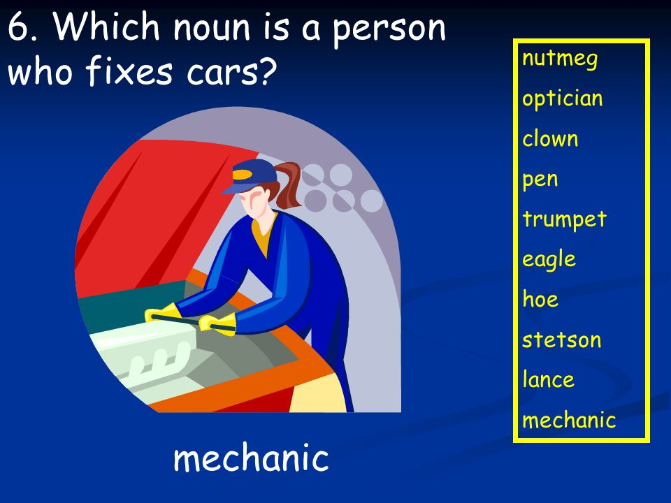 6. Which noun is a person who fixes cars