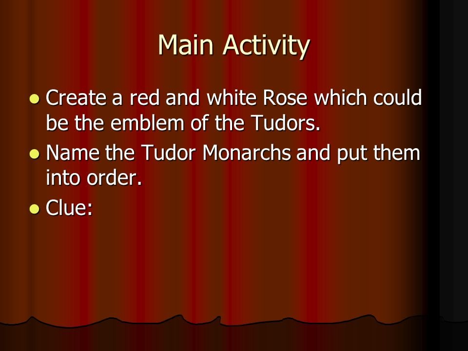 Main Activity Create a red and white Rose which could be the emblem of the Tudors. Name the Tudor Monarchs and put them into order.