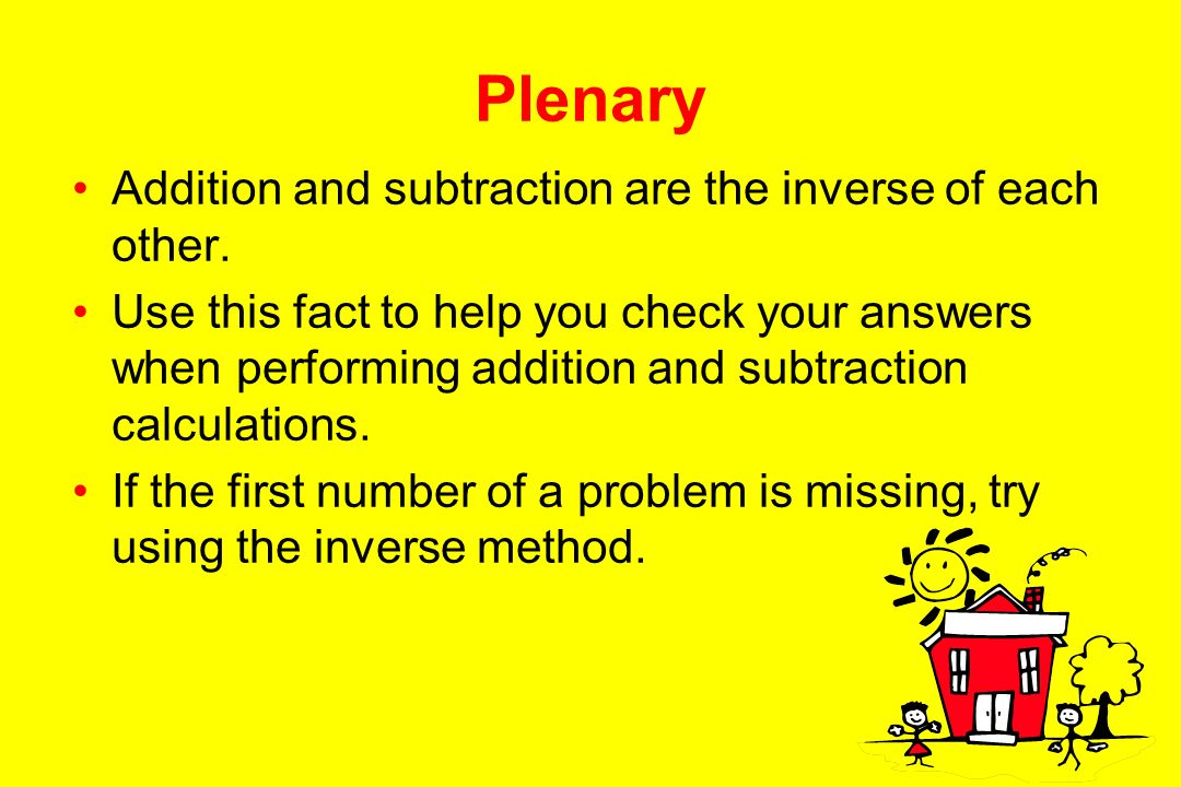 Plenary Addition and subtraction are the inverse of each other.