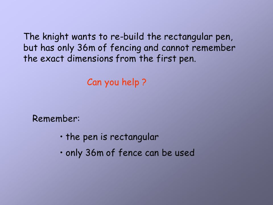 The knight wants to re-build the rectangular pen, but has only 36m of fencing and cannot remember the exact dimensions from the first pen.